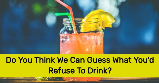 Do You Think We Can Guess What Youd Refuse To Drink