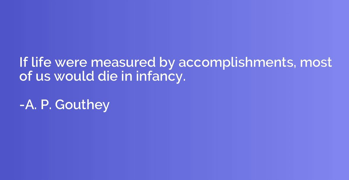 If life were measured by accomplishments, most of us would die in