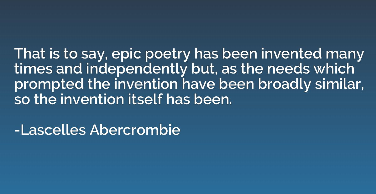 That is to say, epic poetry has been invented many times and