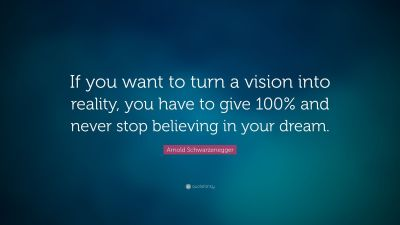 "Arnold Schwarzenegger Quote: ""If you want to turn a vision into reality, you have to give 100% ..."