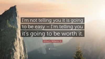 """Arthur L. Williams, Jr. Quote: """"I'm not telling you it is going to be easy – I'm telling you it ..."""