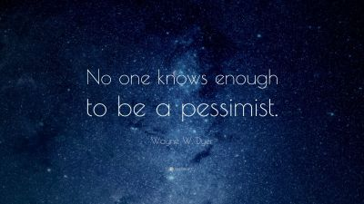 "Wayne W. Dyer Quote: ""No one knows enough to be a pessimist."" (15 wallpapers) - Quotefancy"