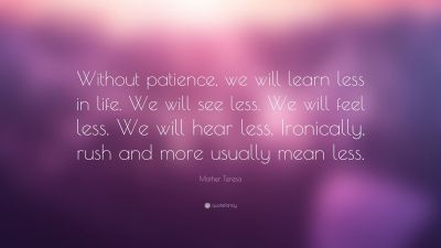 """Mother Teresa Quote: """"Without patience, we will learn less in life. We will see less. We will ..."""