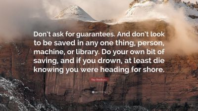 """Ray Bradbury Quote: """"Don't ask for guarantees. And don't look to be saved in any one thing ..."""