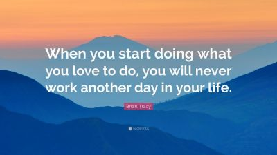 """Brian Tracy Quote: """"When you start doing what you love to do, you will never work another day in ..."""