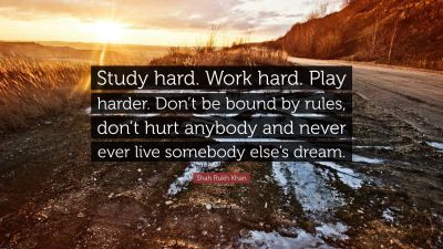 "Shah Rukh Khan Quote: ""Study hard. Work hard. Play harder. Don't be bound by rules, don't hurt ..."