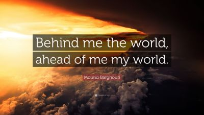 "Mourid Barghouti Quote: ""Behind me the world, ahead of me my world."" (10 wallpapers) - Quotefancy"