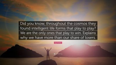 """Lily Tomlin Quote: """"Did you know, throughout the cosmos they found intelligent life forms that ..."""