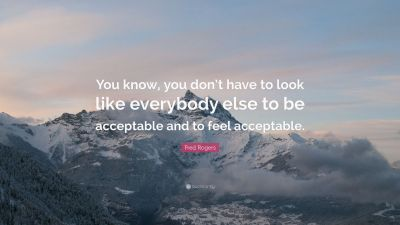 "Fred Rogers Quote: ""You know, you don't have to look like everybody else to be acceptable and to ..."
