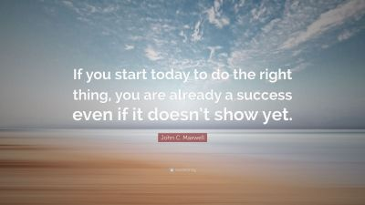 """John C. Maxwell Quote: """"If you start today to do the right thing, you are already a success even ..."""