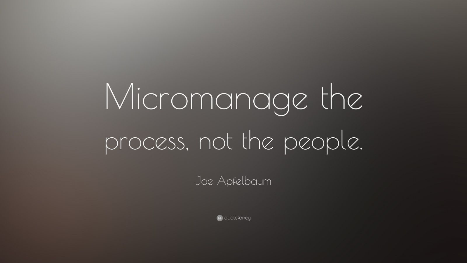 Inspirational Quote Wallpaper For Computer Joe Apfelbaum Quote Micromanage The Process Not The