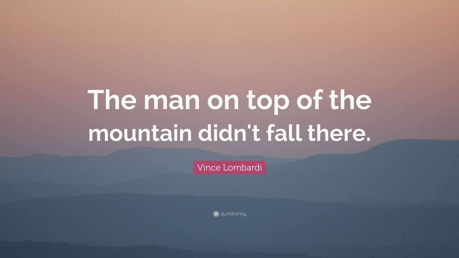 Wallpaper Images Of Fall Vince Lombardi Quote The Man On Top Of The Mountain Didn