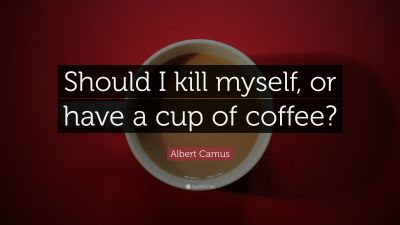 "Albert Camus Quote: ""Should I kill myself, or have a cup of coffee?"" (14 wallpapers) - Quotefancy"