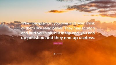 """Chris Colfer Quote: """"When people hurt you over and over, think of them like sand paper. They may ..."""