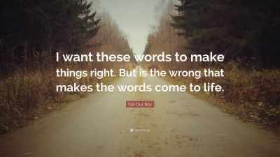"Fall Out Boy Quote: ""I want these words to make things right. But is the wrong that makes the ..."