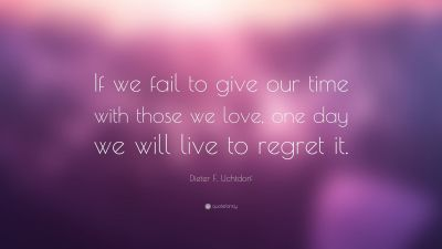 "Dieter F. Uchtdorf Quote: ""If we fail to give our time with those we love, one day we will live ..."