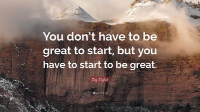"""Zig Ziglar Quote: """"You don't have to be great to start, but you have to start to be great."""" (31 ..."""