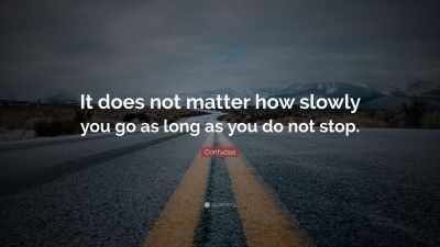 "Confucius Quote: ""It does not matter how slowly you go as long as you do not stop."" (30 ..."