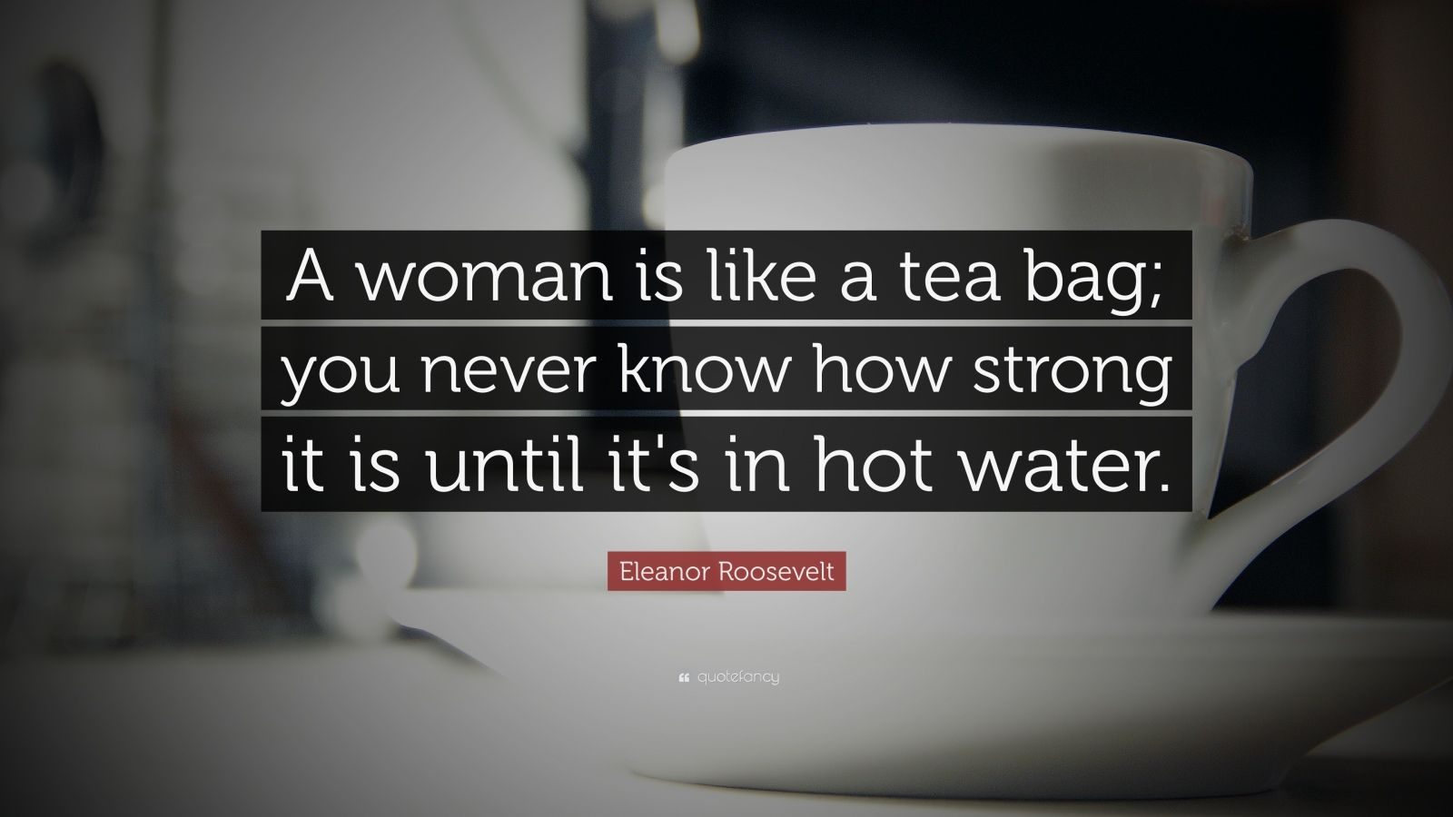 Tea Wallpaper Quotes Eleanor Roosevelt Quote A Woman Is Like A Tea Bag You