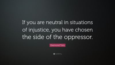 "Desmond Tutu Quote: ""If you are neutral in situations of injustice, you have chosen the side of ..."