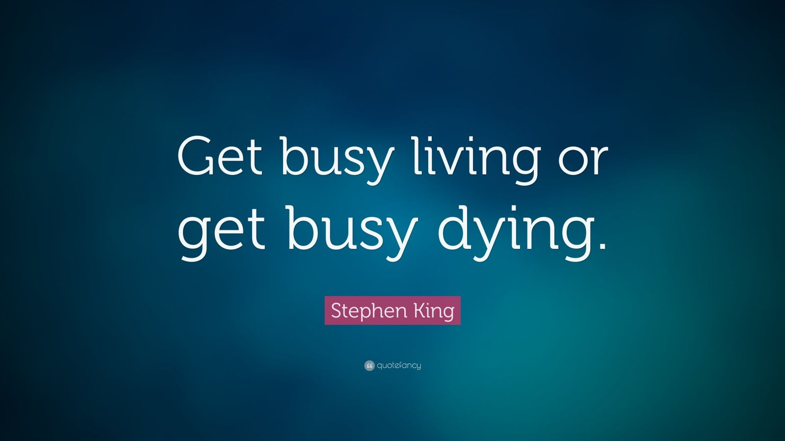 Dream Quotes Wallpaper Stephen King Quote Get Busy Living Or Get Busy Dying