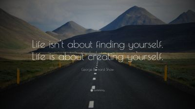 """George Bernard Shaw Quote: """"Life isn't about finding yourself. Life is about creating yourself ..."""