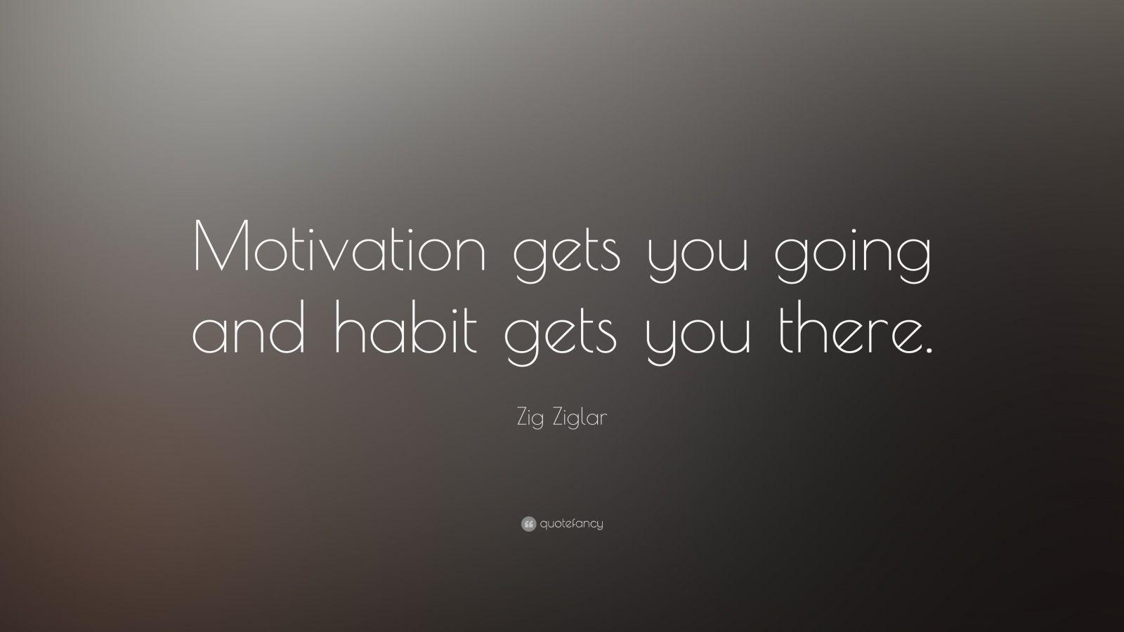 Motivating Quote Wallpaper Zig Ziglar Quote Motivation Gets You Going And Habit