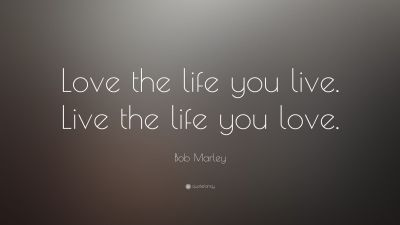 "Bob Marley Quote: ""Love the life you live. Live the life ..."