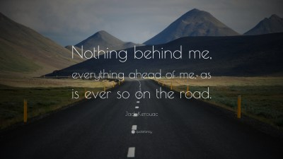 """Jack Kerouac Quote: """"Nothing behind me, everything ahead of me, as is ever so on the road."""" (14 ..."""