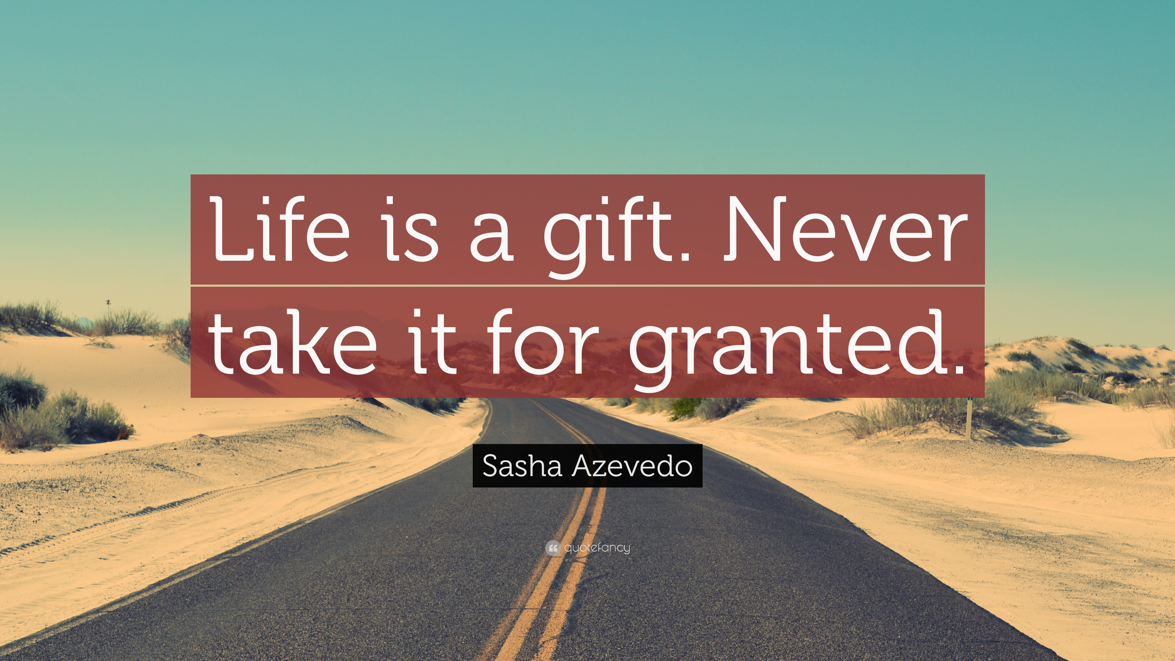 Granted Quotes Wallpaper Sasha Azevedo Quote Life Is A Gift Never Take It For