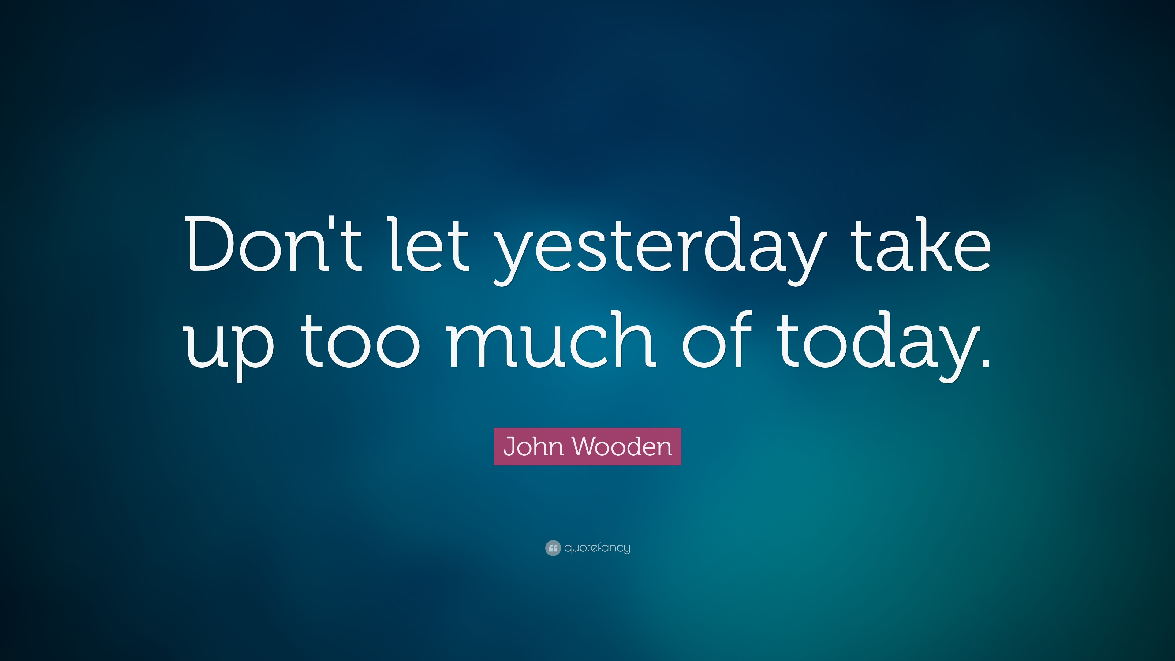 Theodore Roosevelt Wallpaper Quote John Wooden Quote Don T Let Yesterday Take Up Too Much