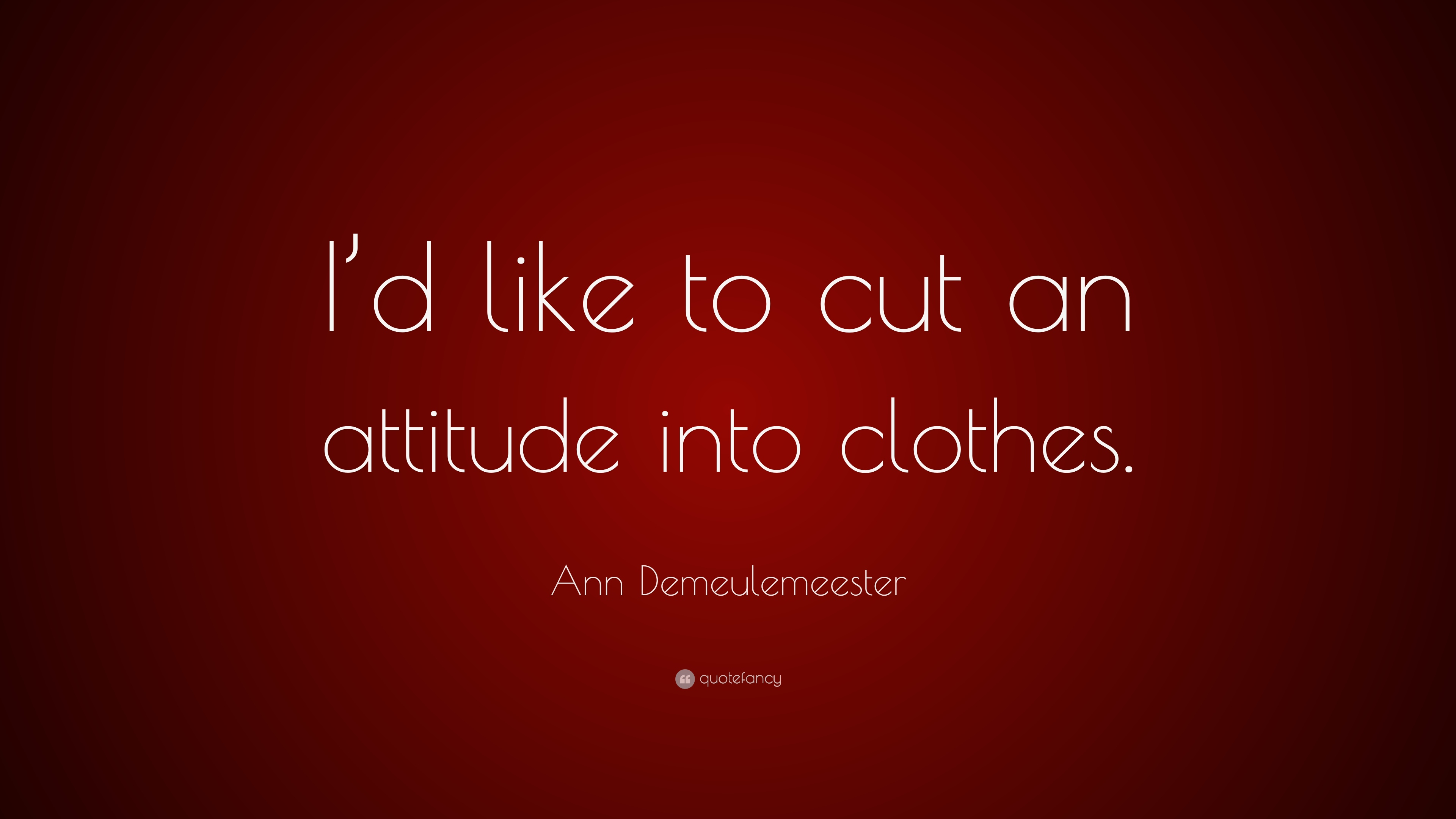 Clothes Quotes Ann Demeulemeester Quote I D Like To Cut An Attitude Into