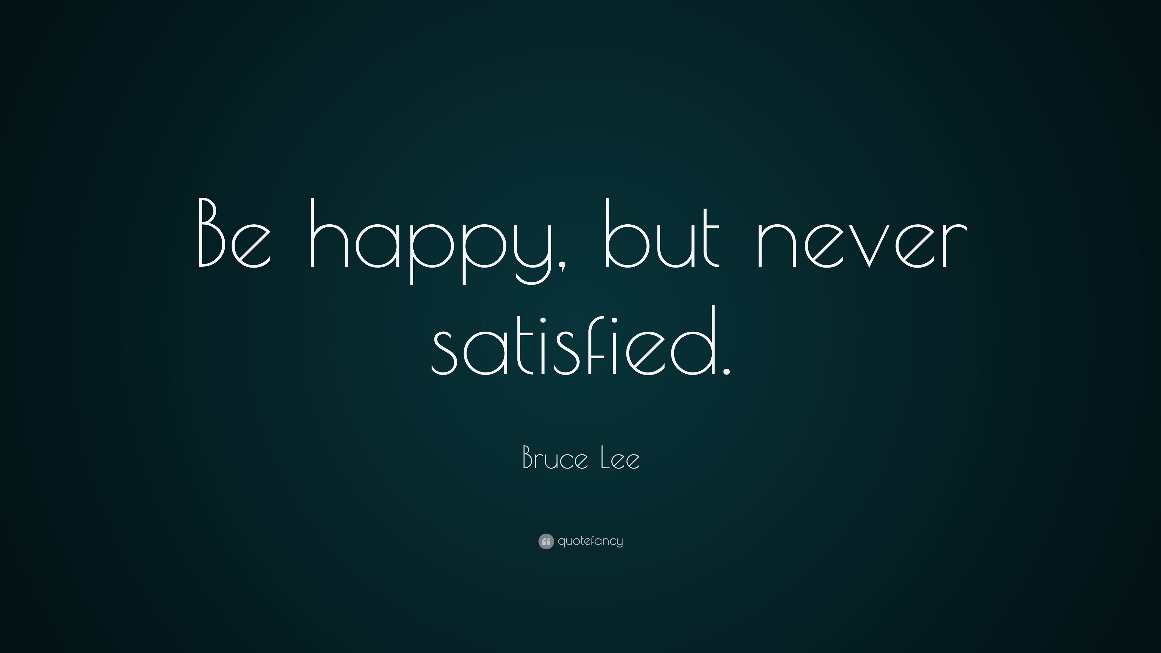 Bill Gates Quotes On Success Wallpaper Bruce Lee Quote Be Happy But Never Satisfied 22