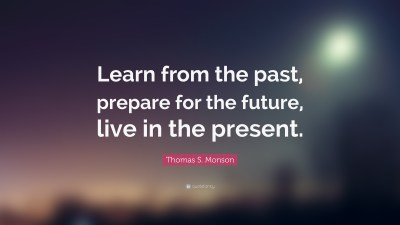 """Thomas S. Monson Quote: """"Learn from the past, prepare for the future, live in the present."""" (10 ..."""