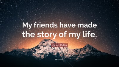 """Helen Keller Quote: """"My friends have made the story of my life."""" (12 wallpapers) - Quotefancy"""