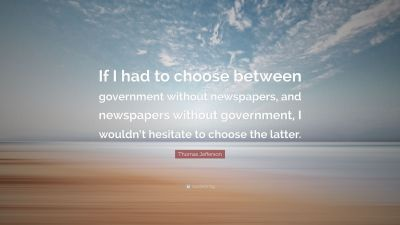 "Thomas Jefferson Quote: ""If I had to choose between government without newspapers, and ..."