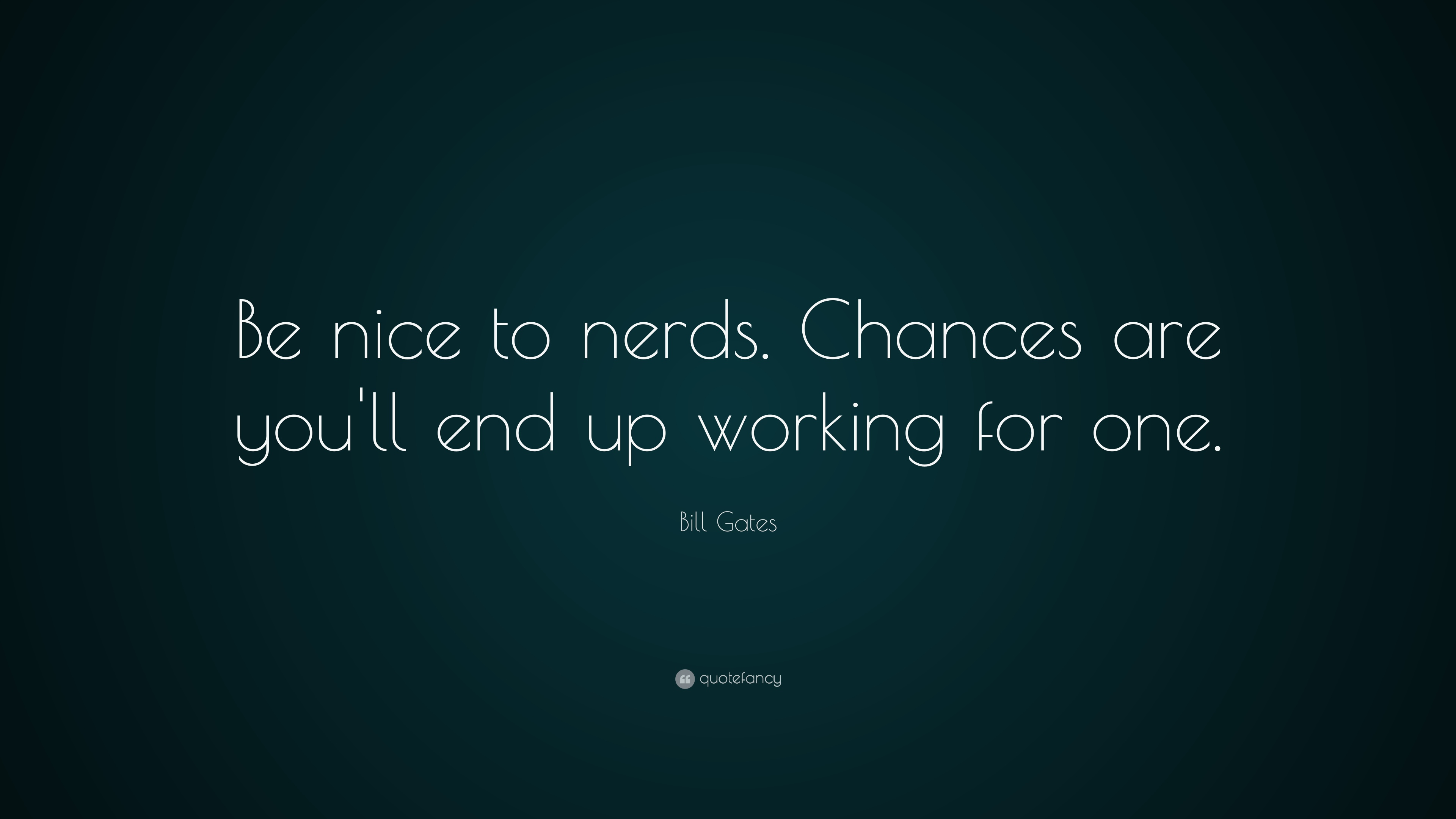 Chances Quotes Wallpaper Bill Gates Quote Be Nice To Nerds Chances Are You Ll