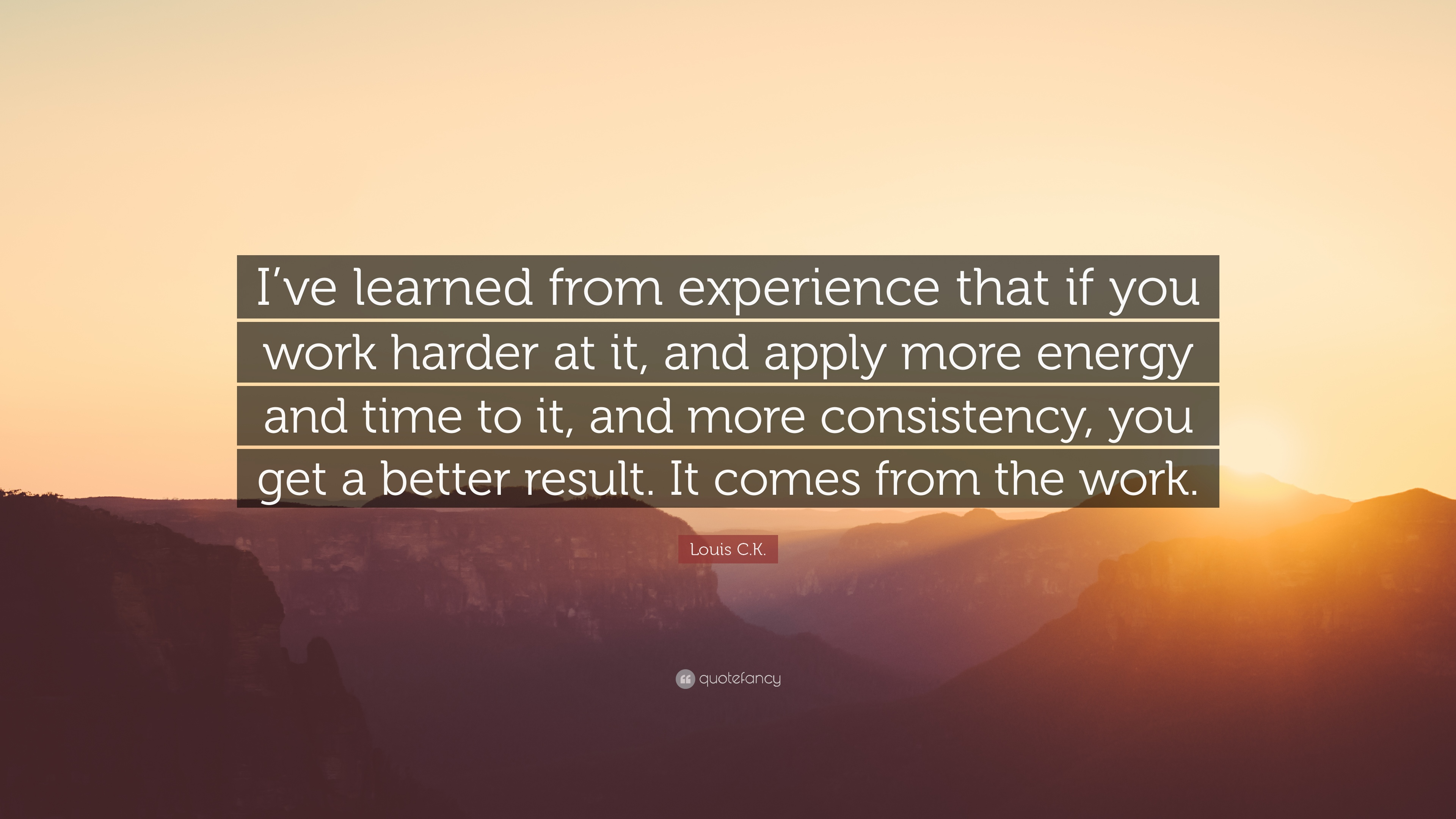 Consistency Quotes Wallpaper Louis C K Quote I Ve Learned From Experience That If