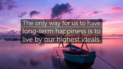 "Tony Robbins Quote: ""The only way for us to have long-term happiness is to live by our highest ..."