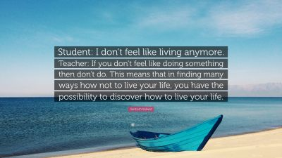 "Santosh Kalwar Quote: ""Student: I don't feel like living anymore. Teacher: If you don't feel ..."