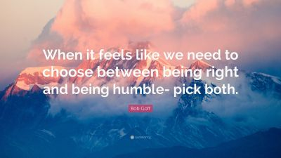 "Bob Goff Quote: ""When it feels like we need to choose between being right and being humble- pick ..."