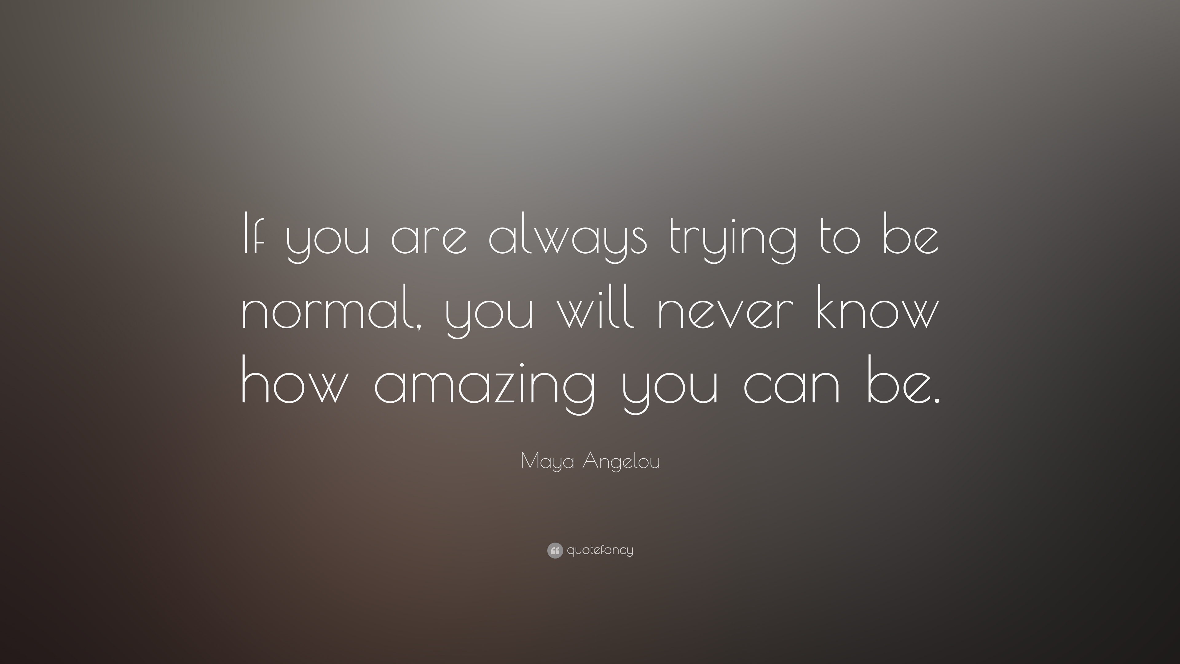 Relationship Quotes Wallpapers Maya Angelou Quote If You Are Always Trying To Be Normal