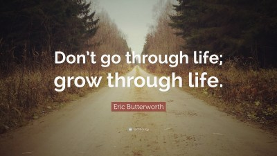 "Eric Butterworth Quote: ""Don't go through life; grow through life."" (12 wallpapers) - Quotefancy"