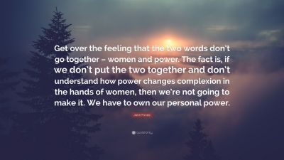 """Jane Fonda Quote: """"Get over the feeling that the two words don't go together – women and power ..."""