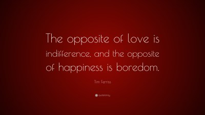 """Tim Ferriss Quote: """"The opposite of love is indifference, and the opposite of happiness is ..."""
