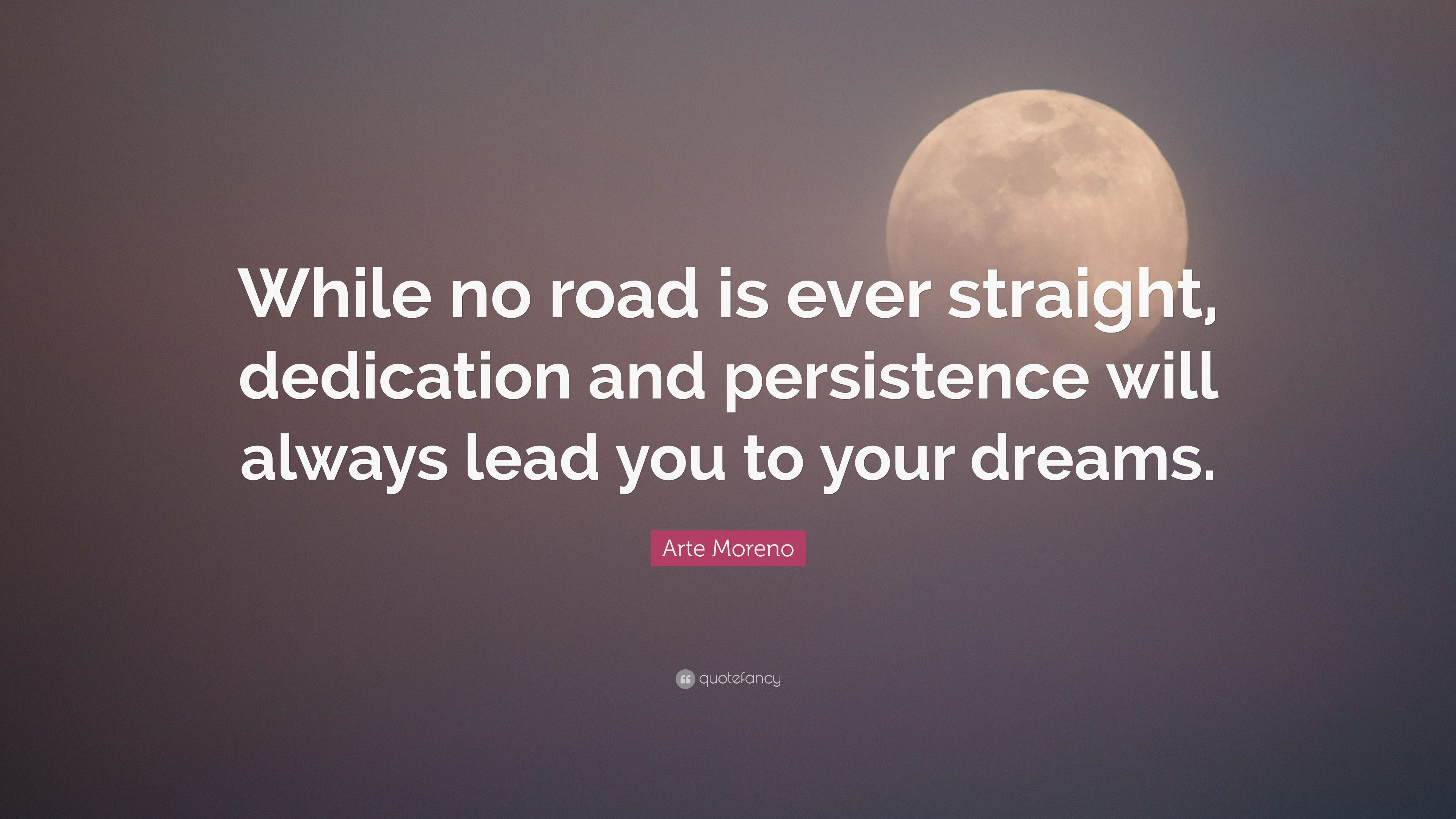 Quotes About Arte Arte Moreno Quote While No Road Is Ever Straight Dedication And