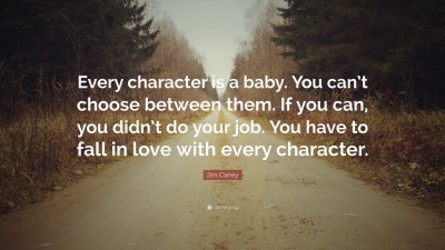 """Jim Carrey Quote: """"Every character is a baby. You can't choose between them. If you can, you ..."""