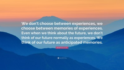 "Daniel Kahneman Quote: ""We don't choose between experiences, we choose between memories of ..."