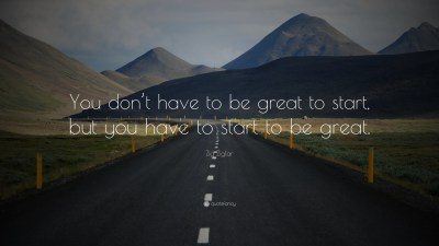 "Zig Ziglar Quote: ""You don't have to be great to start, but you have to start to be great."" (31 ..."
