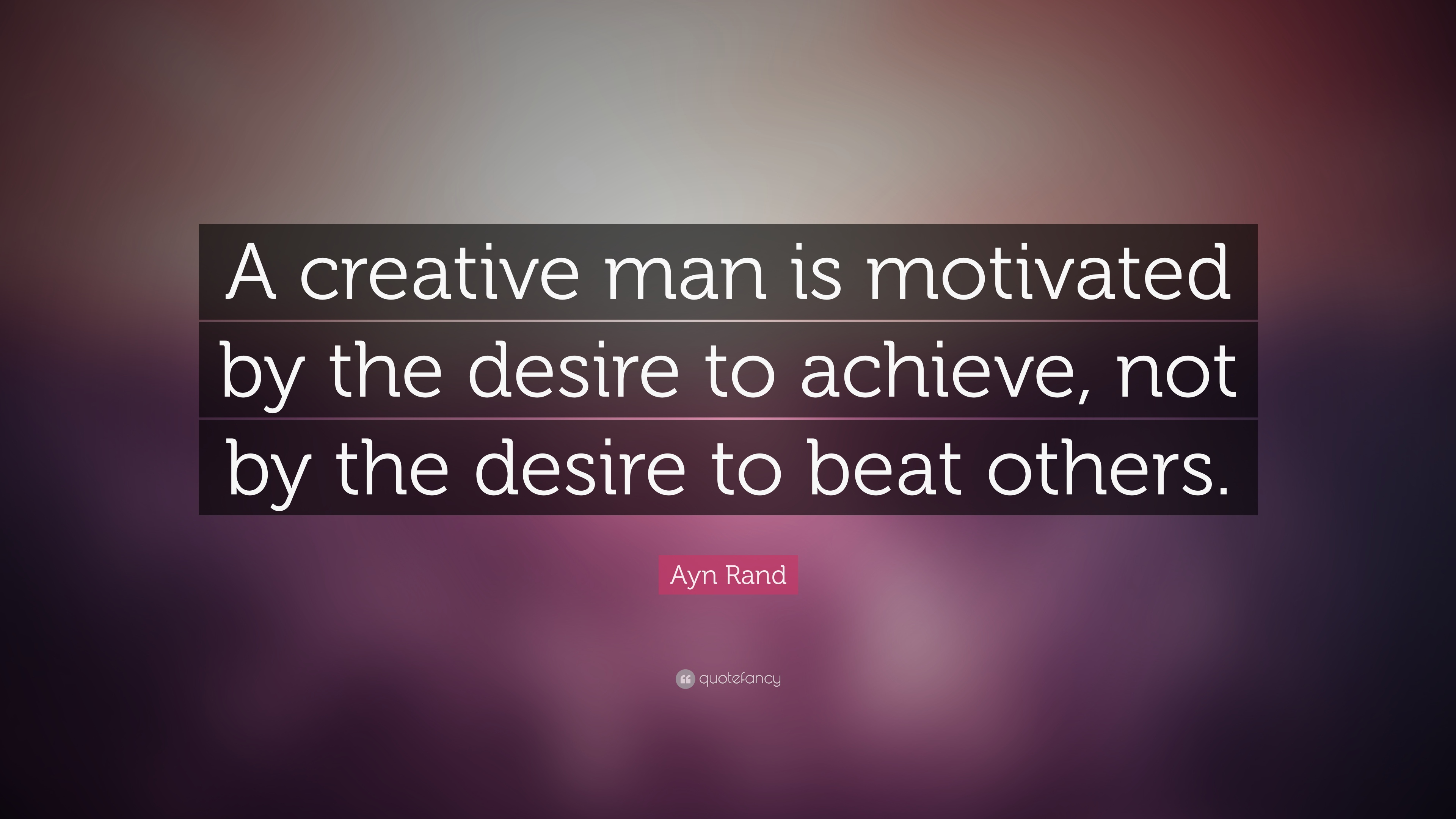 Achieve Quotes Wallpaper Ayn Rand Quote A Creative Man Is Motivated By The Desire